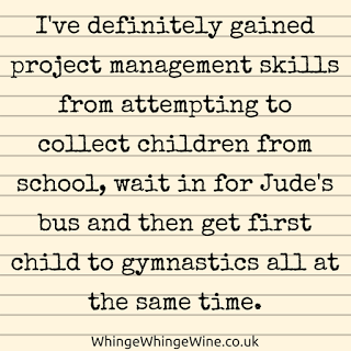 I've definitely gained project management skills from attempting to collect children from school, wait in for Jude's bus and then get first child to gymnastics all at the same time.