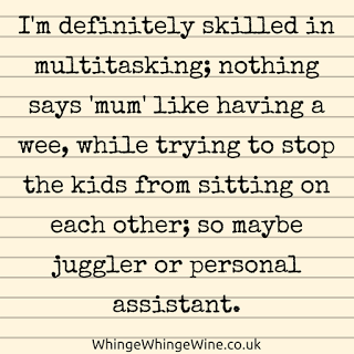 I'm definitely skilled in multitasking; nothing says 'mum' like having a wee, while trying to stop the kids from sitting on each other; so maybe juggler or personal assistan