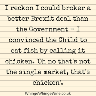 I reckon I could broker a better Brexit deal than the Government - I convinced the Child to eat fish by calling it chicken. 'Oh no that's not the single market, that's chicken'.