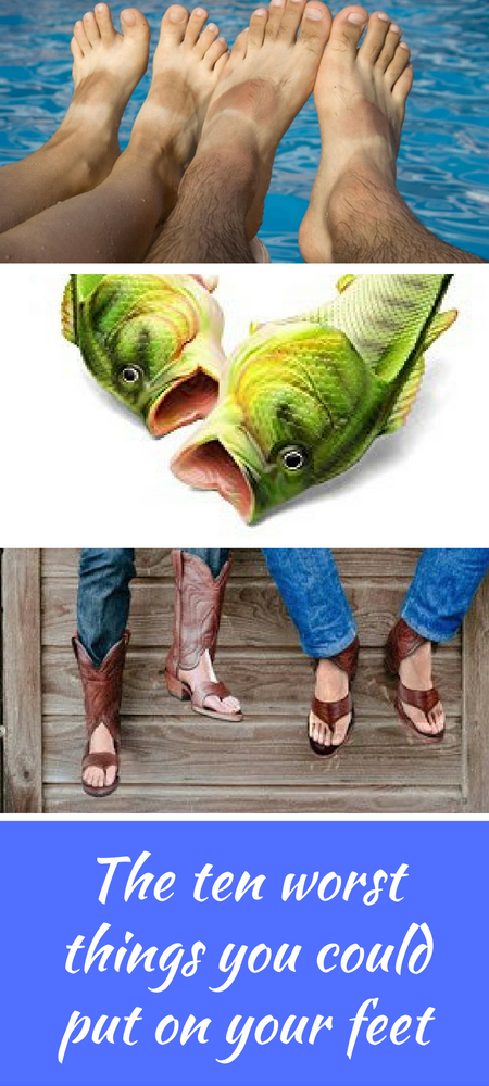 The ten worst things you could put on your feet A list of worst shoes (and socks) that we could find on the internet including fish flips, toeless cowboy boots and hamsters for your feet.