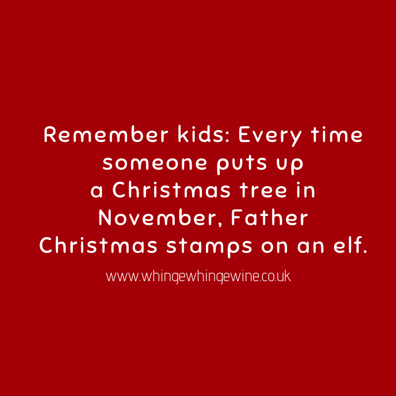 Remember kids: Every time someone puts up a Christmas tree in November, Father Christmas stamps on an elf.